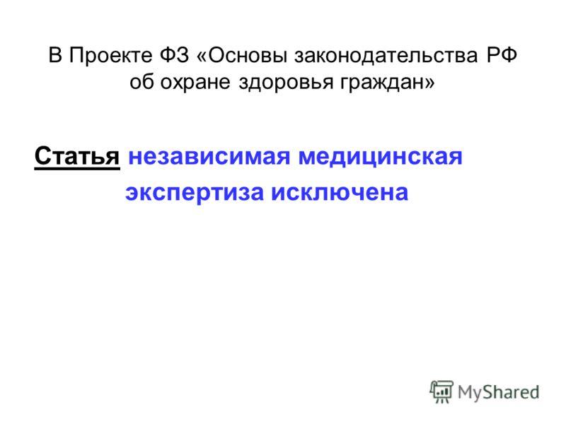 В Проекте ФЗ «Основы законодательства РФ об охране здоровья граждан» Статья независимая медицинская экспертиза исключена
