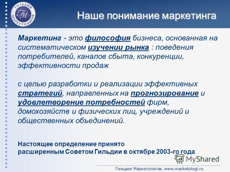 Гильдия Маркетологов. www.marketologi.ru Наше понимание маркетинга Маркетинг - это философия бизнеса, основанная на систематическом изучении рынка : поведения потребителей, каналов сбыта, конкуренции, эффективности продаж с целью разработки и реализа
