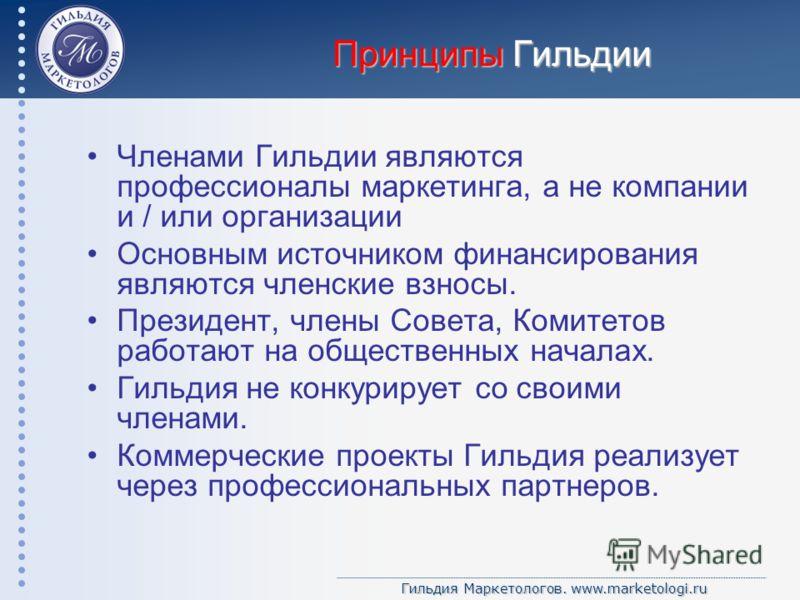 Гильдия Маркетологов. www.marketologi.ru Принципы Гильдии Членами Гильдии являются профессионалы маркетинга, а не компании и / или организации Основным источником финансирования являются членские взносы. Президент, члены Совета, Комитетов работают на