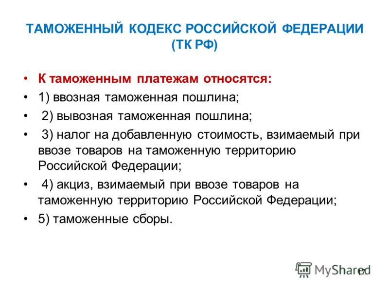 ТАМОЖЕННЫЙ КОДЕКС РОССИЙСКОЙ ФЕДЕРАЦИИ (ТК РФ) К таможенным платежам относятся: 1) ввозная таможенная пошлина; 2) вывозная таможенная пошлина; 3) налог на добавленную стоимость, взимаемый при ввозе товаров на таможенную территорию Российской Федераци