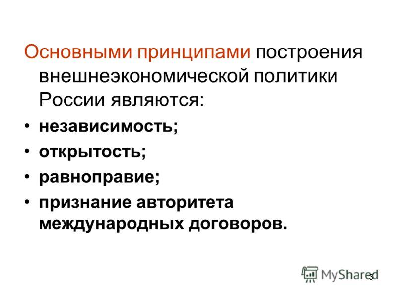 Основными принципами построения внешнеэкономической политики России являются: независимость; открытость; равноправие; признание авторитета международных договоров. 3