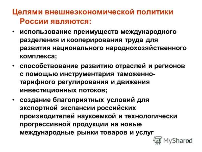 Целями внешнеэкономической политики России являются: использование преимуществ международного разделения и кооперирования труда для развития национального народнохозяйственного комплекса; способствование развитию отраслей и регионов с помощью инструм