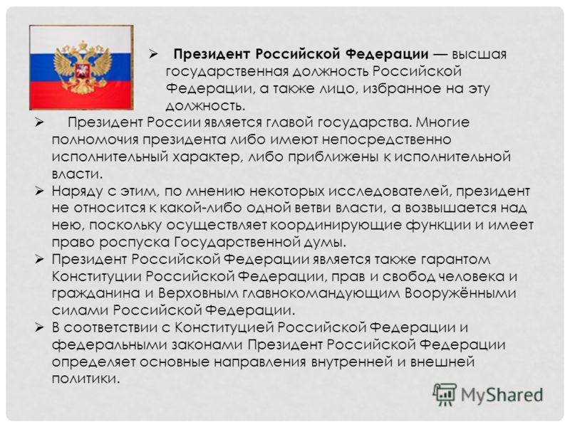 Президент Российской Федерации высшая государственная должность Российской Федерации, а также лицо, избранное на эту должность. Президент России является главой государства. Многие полномочия президента либо имеют непосредственно исполнительный харак
