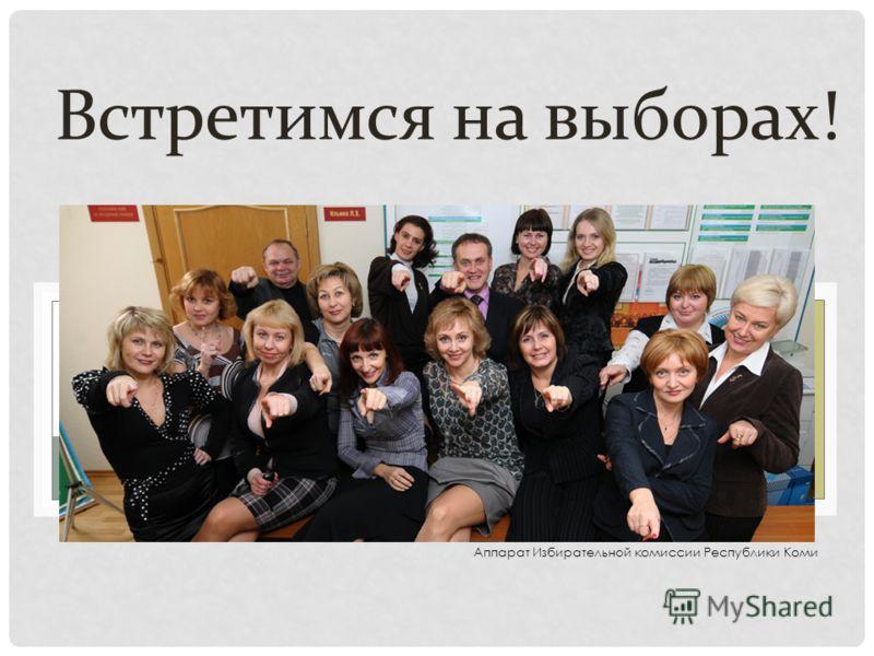 Встретимся на выборах! Аппарат Избирательной комиссии Республики Коми