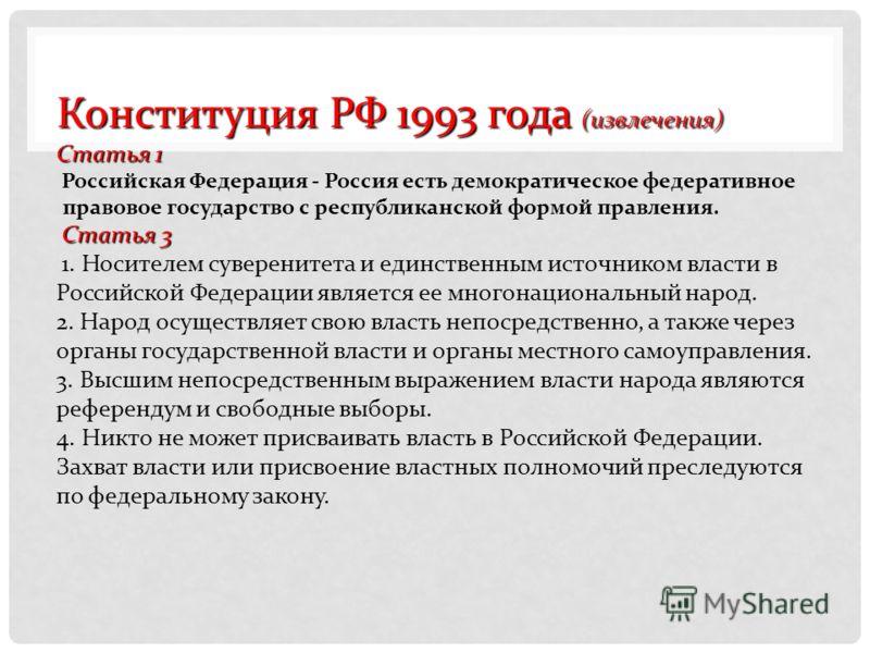 Конституция РФ 1993 года (извлечения) Статья 1 Российская Федерация - Россия есть демократическое федеративное правовое государство с республиканской формой правления. Статья 3 1. Носителем суверенитета и единственным источником власти в Российской Ф