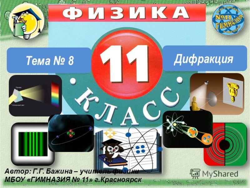 Тема 8 Дифракция Автор: Г.Г. Бажина – учитель физики МБОУ «ГИМНАЗИЯ 11» г.Красноярск