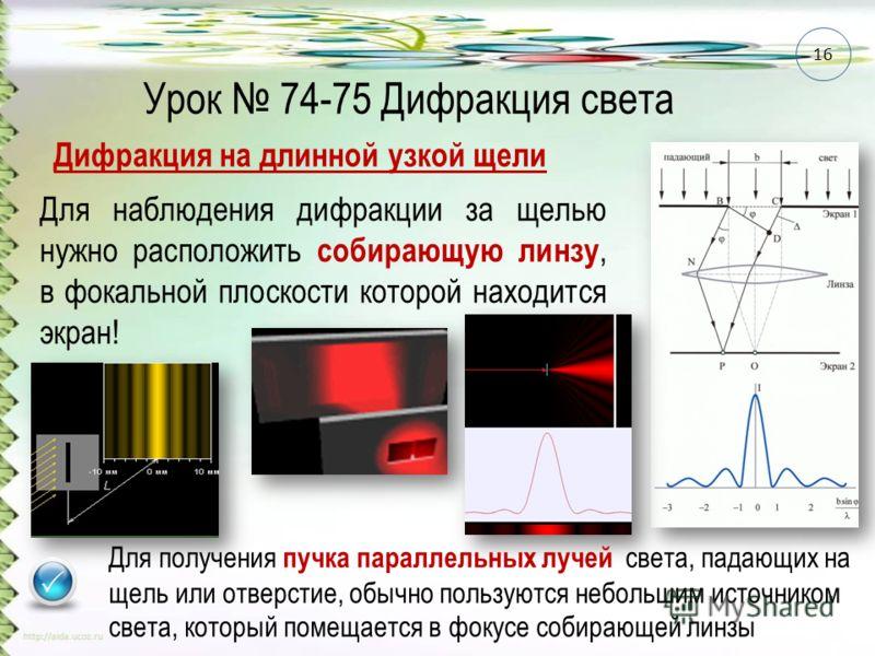 Урок 74-75 Дифракция света Дифракция на длинной узкой щели Для наблюдения дифракции за щелью нужно расположить собирающую линзу, в фокальной плоскости которой находится экран! 16 Для получения пучка параллельных лучей света, падающих на щель или отве