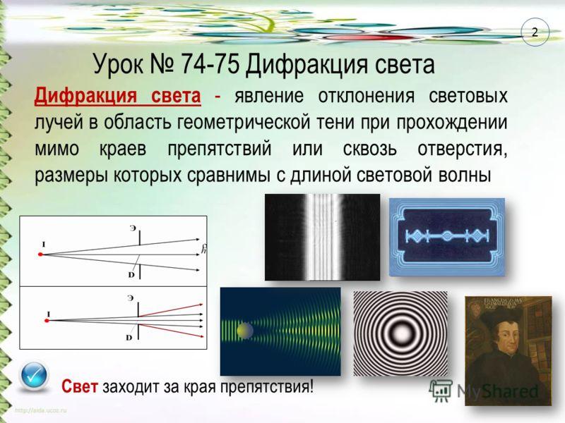 Дифракция света - явление отклонения световых лучей в область геометрической тени при прохождении мимо краев препятствий или сквозь отверстия, размеры которых сравнимы с длиной световой волны Свет заходит за края препятствия! Урок 74-75 Дифракция све