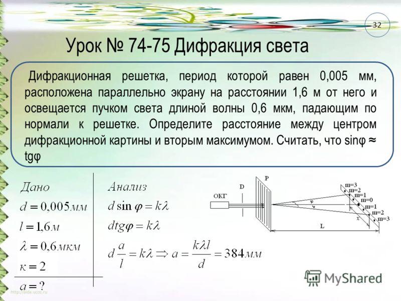 Урок 74-75 Дифракция света Дифракционная решетка, период которой равен 0,005 мм, расположена параллельно экрану на расстоянии 1,6 м от него и освещается пучком света длиной волны 0,6 мкм, падающим по нормали к решетке. Определите расстояние между цен