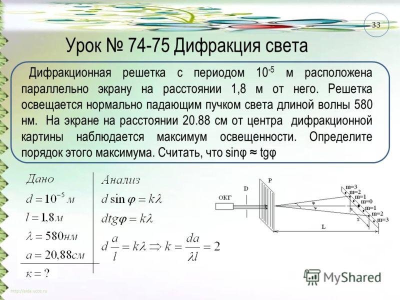 Урок 74-75 Дифракция света Дифракционная решетка с периодом 10 -5 м расположена параллельно экрану на расстоянии 1,8 м от него. Решетка освещается нормально падающим пучком света длиной волны 580 нм. На экране на расстоянии 20.88 см от центра дифракц
