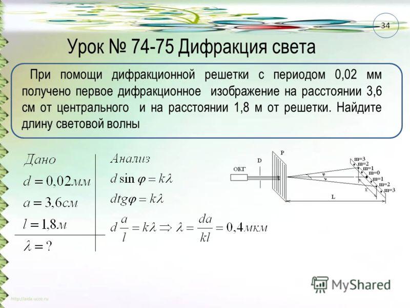 Урок 74-75 Дифракция света При помощи дифракционной решетки с периодом 0,02 мм получено первое дифракционное изображение на расстоянии 3,6 см от центрального и на расстоянии 1,8 м от решетки. Найдите длину световой волны 34