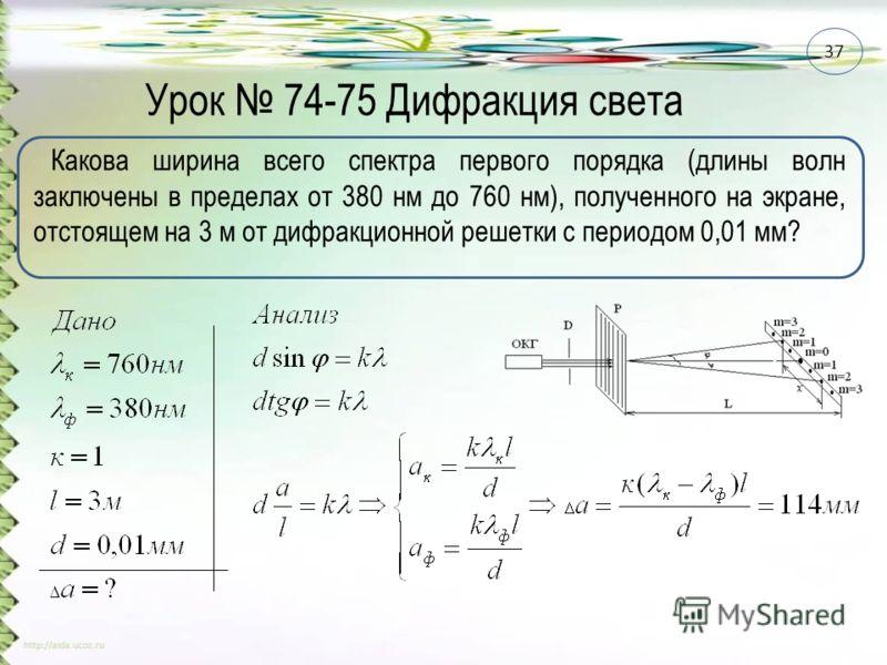 Урок 74-75 Дифракция света Какова ширина всего спектра первого порядка (длины волн заключены в пределах от 380 нм до 760 нм), полученного на экране, отстоящем на 3 м от дифракционной решетки с периодом 0,01 мм? 37