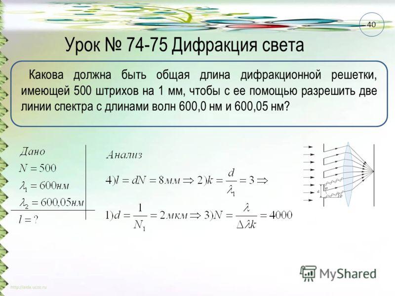 Урок 74-75 Дифракция света Какова должна быть общая длина дифракционной решетки, имеющей 500 штрихов на 1 мм, чтобы с ее помощью разрешить две линии спектра с длинами волн 600,0 нм и 600,05 нм? 40