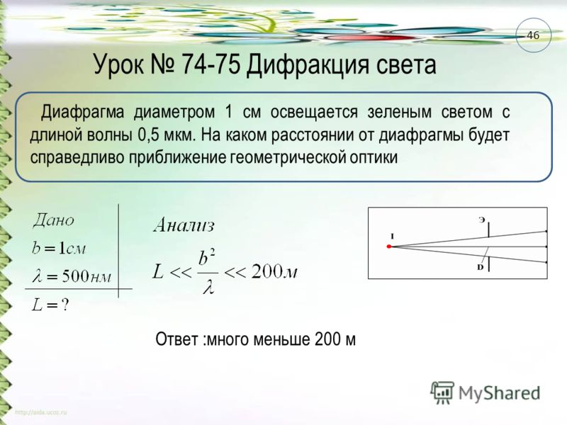 Урок 74-75 Дифракция света Диафрагма диаметром 1 см освещается зеленым светом с длиной волны 0,5 мкм. На каком расстоянии от диафрагмы будет справедливо приближение геометрической оптики Ответ :много меньше 200 м 46