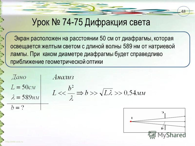Урок 74-75 Дифракция света Экран расположен на расстоянии 50 см от диафрагмы, которая освещается желтым светом с длиной волны 589 нм от натриевой лампы. При каком диаметре диафрагмы будет справедливо приближение геометрической оптики 48