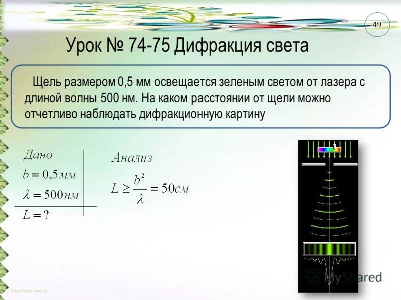 Урок 74-75 Дифракция света Щель размером 0,5 мм освещается зеленым светом от лазера с длиной волны 500 нм. На каком расстоянии от щели можно отчетливо наблюдать дифракционную картину 49