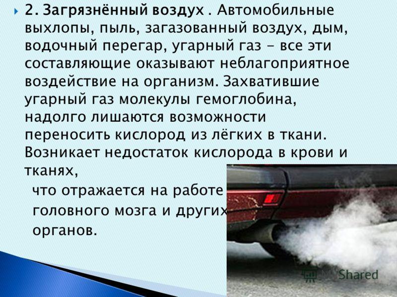 2. Загрязнённый воздух. Автомобильные выхлопы, пыль, загазованный воздух, дым, водочный перегар, угарный газ - все эти составляющие оказывают неблагоприятное воздействие на организм. Захватившие угарный газ молекулы гемоглобина, надолго лишаются возм