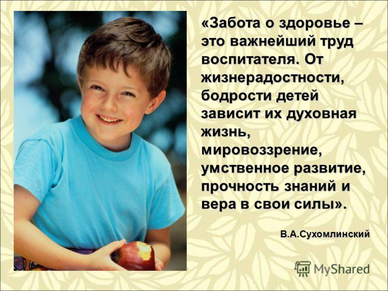 «Забота о здоровье – это важнейший труд воспитателя. От жизнерадостности, бодрости детей зависит их духовная жизнь, мировоззрение, умственное развитие, прочность знаний и вера в свои силы». В.А.Сухомлинский