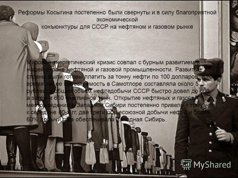 Реформы Косыгина постепенно были свернуты и в силу благоприятной экономической конъюнктуры для СССР на нефтяном и газовом рынке Мировой энергетический кризис совпал с бурным развитием в нашей стране нефтяной и газовой промышленности. Развитые страны