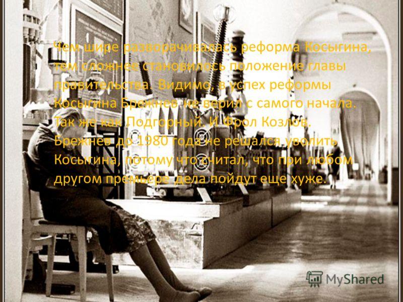 Чем шире разворачивалась реформа Косыгина, тем сложнее становилось положение главы правительства. Видимо, в успех реформы Косыгина Брежнев не верил с самого начала. Так же как Подгорный. И Фрол Козлов. Брежнев до 1980 года не решался уволить Косыгина