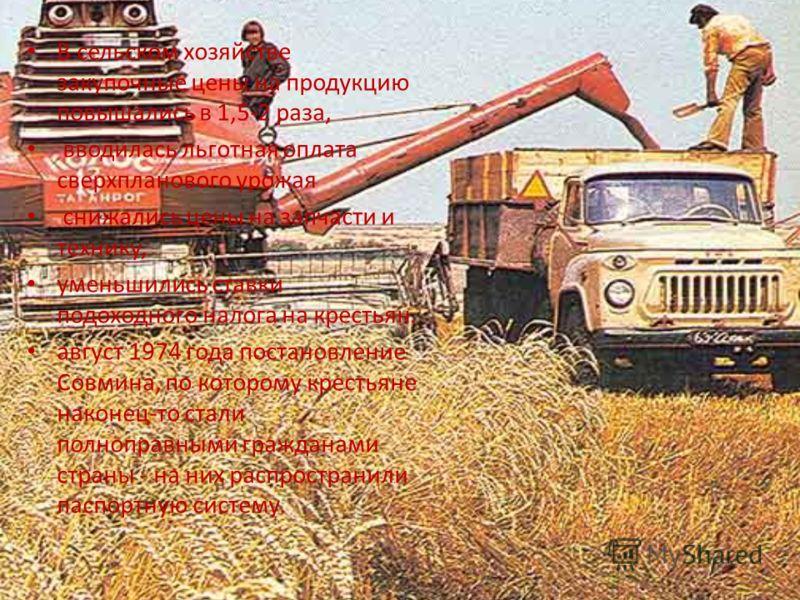 В сельском хозяйстве закупочные цены на продукцию повышались в 1,5-2 раза, вводилась льготная оплата сверхпланового урожая снижались цены на запчасти и технику, уменьшились ставки подоходного налога на крестьян. август 1974 года постановление Совмина
