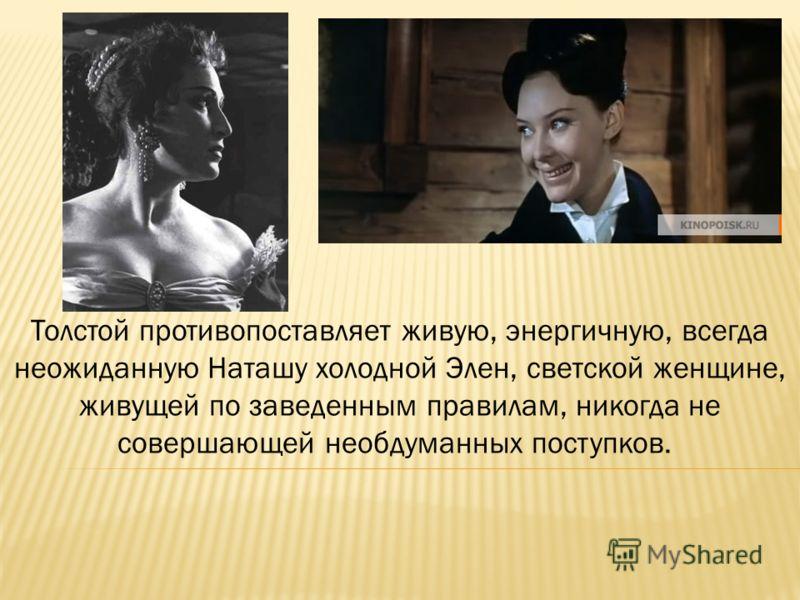 Толстой противопоставляет живую, энергичную, всегда неожиданную Наташу холодной Элен, светской женщине, живущей по заведенным правилам, никогда не совершающей необдуманных поступков.