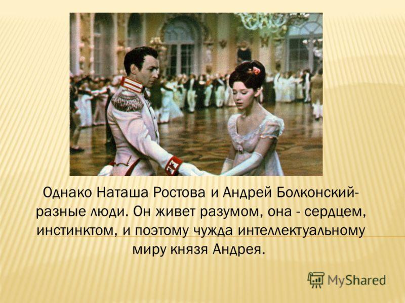 Однако Наташа Ростова и Андрей Болконский- разные люди. Он живет разумом, она - сердцем, инстинктом, и поэтому чужда интеллектуальному миру князя Андрея.