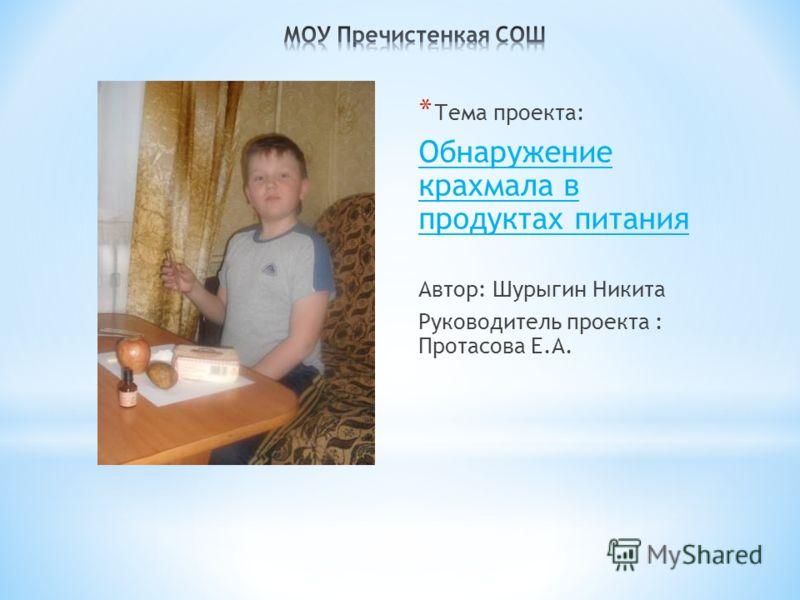 * Тема проекта: Обнаружение крахмала в продуктах питания Автор: Шурыгин Никита Руководитель проекта : Протасова Е.А.