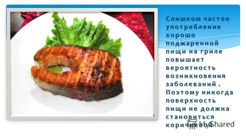 Слишком частое употребление хорошо поджаренной пищи на гриле повышает вероятность возникновения заболеваний. Поэтому никогда поверхность пищи не должна становиться коричневой