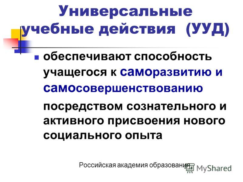 Универсальные учебные действия (УУД) обеспечивают способность учащегося к само развитию и само совершенствованию посредством сознательного и активного присвоения нового социального опыта Российская академия образования