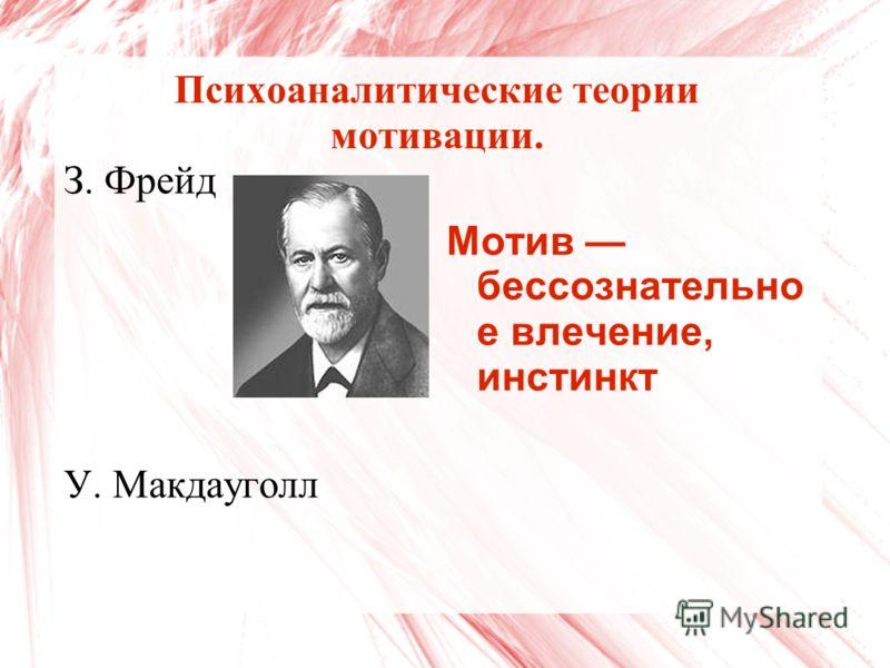 Психоаналитические теории мотивации. З. Фрейд У. Макдауголл Мотив бессознательно е влечение, инстинкт
