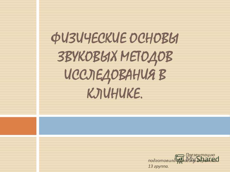 ФИЗИЧЕСКИЕ ОСНОВЫ ЗВУКОВЫХ МЕТОДОВ ИССЛЕДОВАНИЯ В КЛИНИКЕ. Презентацию подготовила Кулагина Вероника. 13 группа.