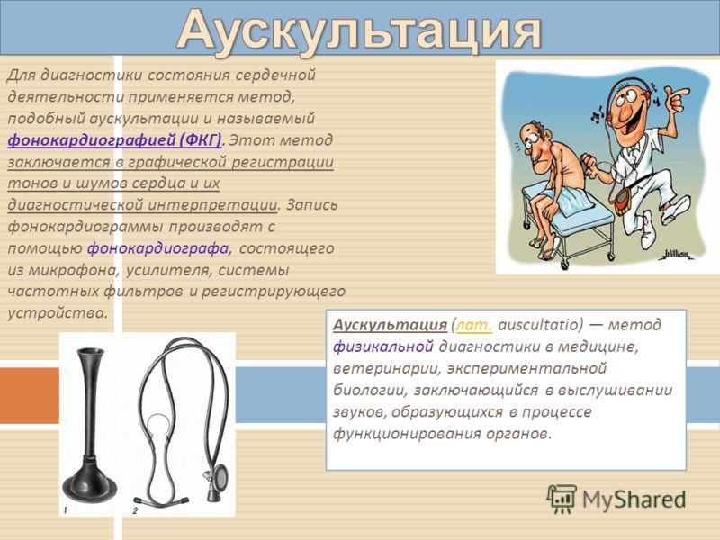 Аускультация (лат. auscultatio) метод физикальной диагностики в медицине, ветеринарии, экспериментальной биологии, заключающийся в выслушивании звуков, образующихся в процессе функционирования органов.лат. Для диагностики состояния сердечной деятельн