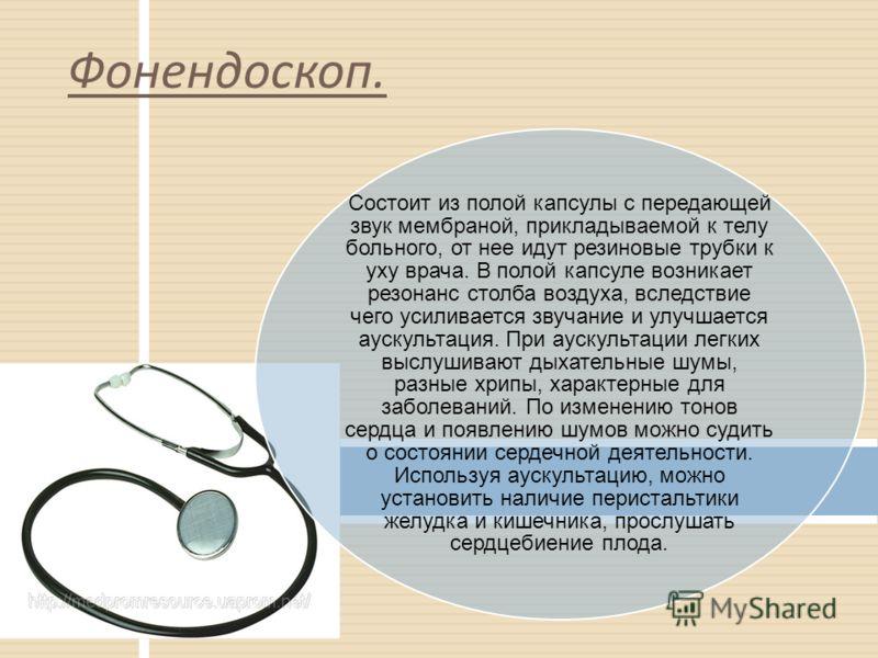 Состоит из полой капсулы с передающей звук мембраной, прикладываемой к телу больного, от нее идут резиновые трубки к уху врача. В полой капсуле возникает резонанс столба воздуха, вследствие чего усиливается звучание и улучшается аускультация. При аус