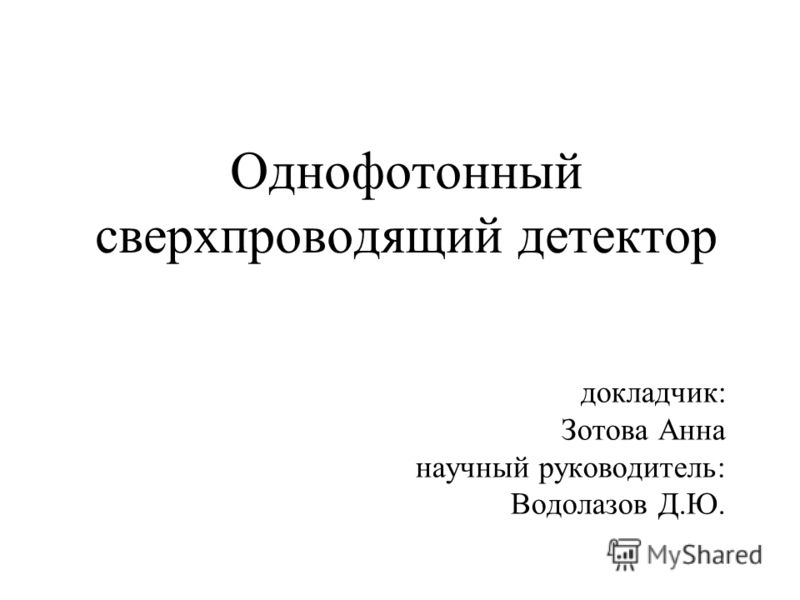 Однофотонный сверхпроводящий детектор докладчик: Зотова Анна научный руководитель: Водолазов Д.Ю.