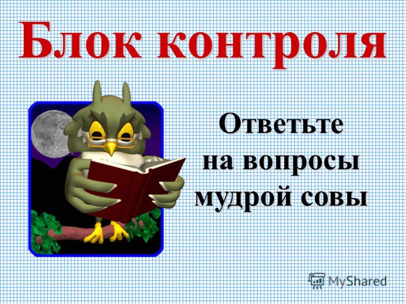 Блок контроля Ответьте на вопросы мудрой совы