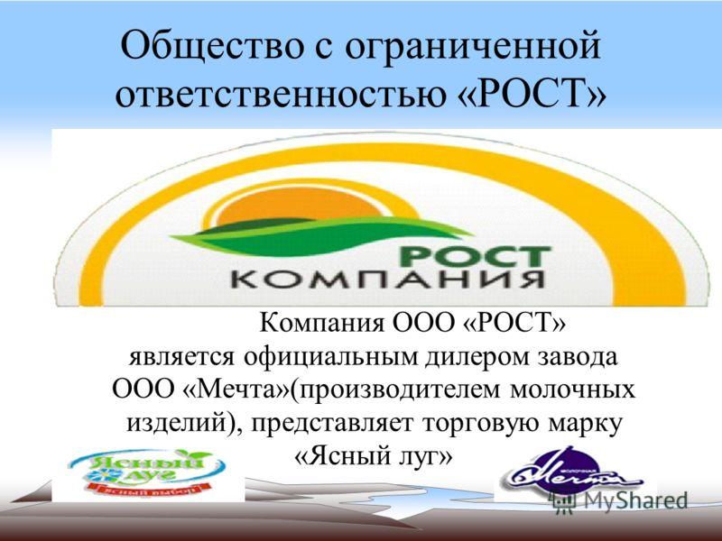Общество с ограниченной ответственностью «РОСТ» Компания ООО «РОСТ» является официальным дилером завода ООО «Мечта»(производителем молочных изделий), представляет торговую марку «Ясный луг»