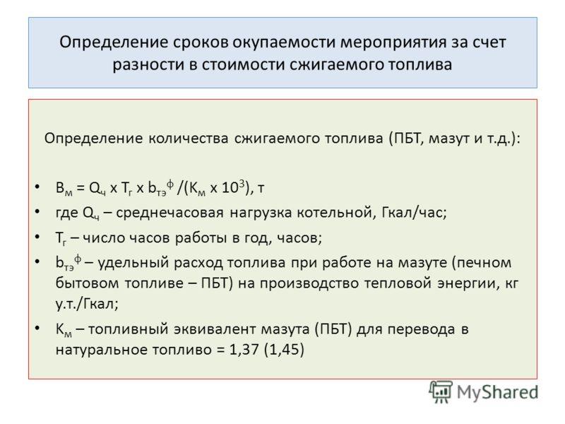 Определение сроков окупаемости мероприятия за счет разности в стоимости сжигаемого топлива Определение количества сжигаемого топлива (ПБТ, мазут и т.д.): B м = Q ч х Т г x b тэ ф /(K м х 10 3 ), т где Q ч – среднечасовая нагрузка котельной, Гкал/час;