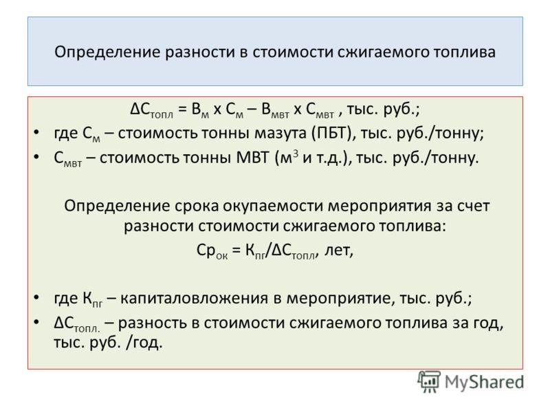 Определение разности в стоимости сжигаемого топлива ΔС топл = В м х С м – В мвт х С мвт, тыс. руб.; где С м – стоимость тонны мазута (ПБТ), тыс. руб./тонну; С мвт – стоимость тонны МВТ (м 3 и т.д.), тыс. руб./тонну. Определение срока окупаемости меро