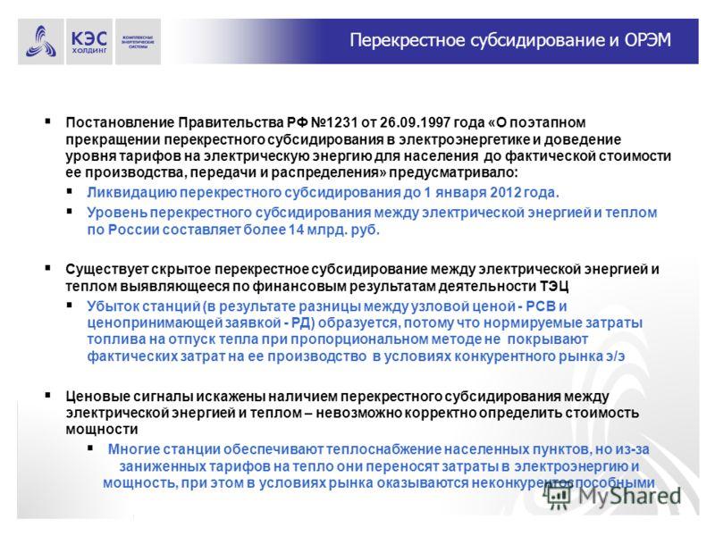 7 Перекрестное субсидирование и ОРЭМ Постановление Правительства РФ 1231 от 26.09.1997 года «О поэтапном прекращении перекрестного субсидирования в электроэнергетике и доведение уровня тарифов на электрическую энергию для населения до фактической сто