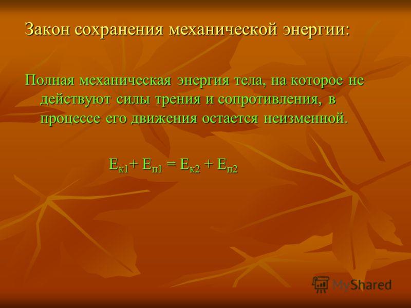 Закон сохранения механической энергии: Полная механическая энергия тела, на которое не действуют силы трения и сопротивления, в процессе его движения остается неизменной. Е к1 + Е п1 = Е к2 + Е п2 Е к1 + Е п1 = Е к2 + Е п2