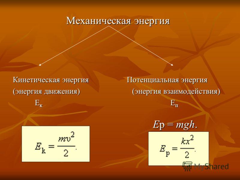 Механическая энергия Механическая энергия Кинетическая энергия Потенциальная энергия (энергия движения) (энергия взаимодействия) Е к Е п Е к Е п Ep = mgh. Ep = mgh.