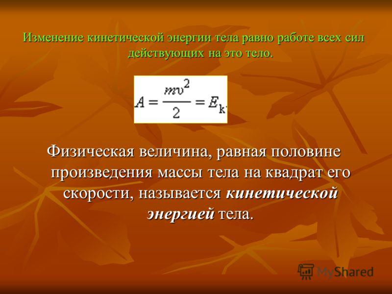 Изменение кинетической энергии тела равно работе всех сил действующих на это тело. Физическая величина, равная половине произведения массы тела на квадрат его скорости, называется кинетической энергией тела.
