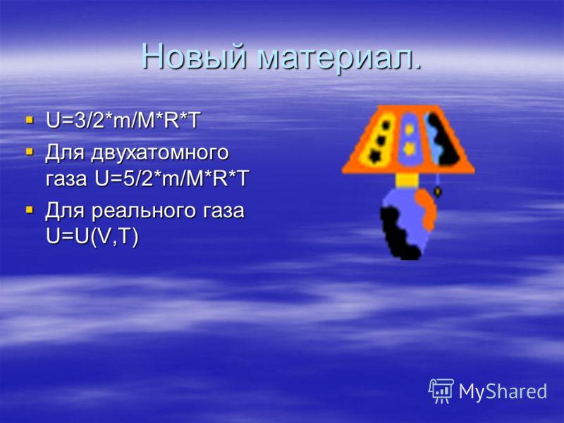Новый материал. U=3/2*m/M*R*T U=3/2*m/M*R*T Для двухатомного газа U=5/2*m/M*R*T Для двухатомного газа U=5/2*m/M*R*T Для реального газа U=U(V,T) Для реального газа U=U(V,T)
