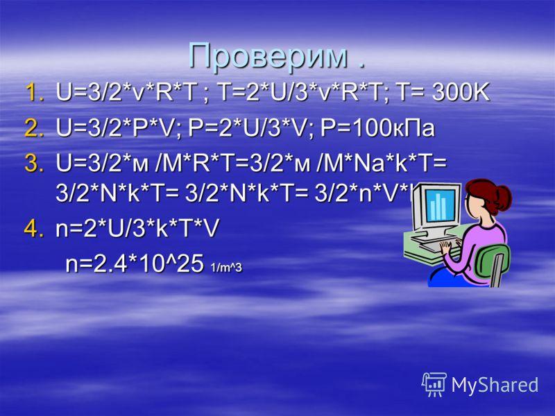 Проверим. 1.U=3/2*v*R*T ; T=2*U/3*v*R*T; T= 300K 2.U=3/2*P*V; P=2*U/3*V; P=100кПa 3.U=3/2*м /М*R*T=3/2*м /М*Na*k*T= 3/2*N*k*T= 3/2*N*k*T= 3/2*n*V*k*T ; 4.n=2*U/3*k*T*V n=2.4*10^25 1/m^3 n=2.4*10^25 1/m^3