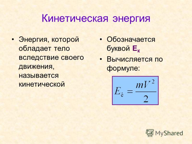 Кинетическая энергия Энергия, которой обладает тело вследствие своего движения, называется кинетической Обозначается буквой Е к Вычисляется по формуле:
