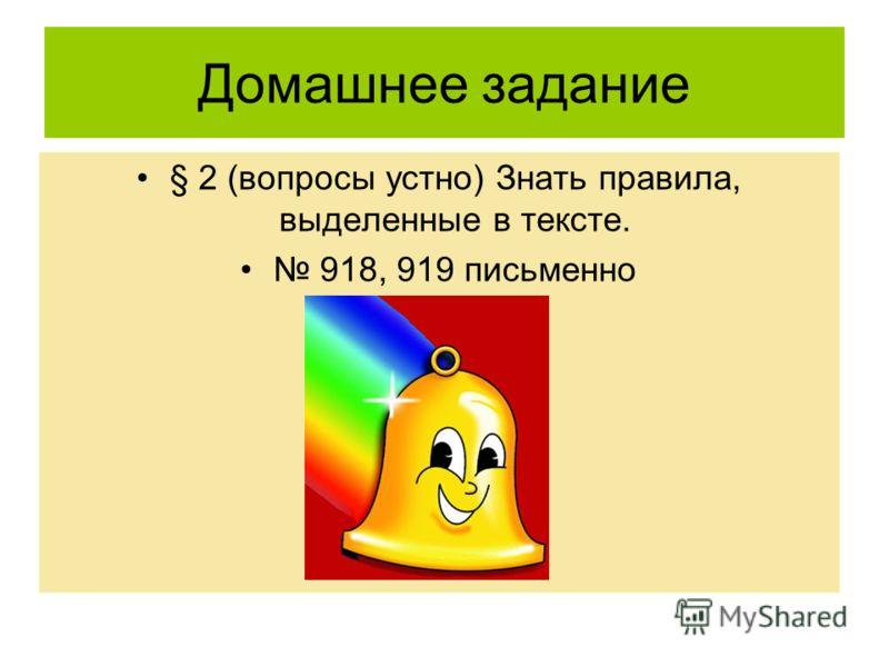 Домашнее задание § 2 (вопросы устно) Знать правила, выделенные в тексте. 918, 919 письменно