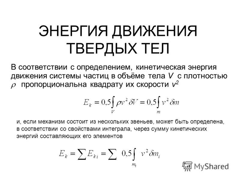 ЭНЕРГИЯ ДВИЖЕНИЯ ТВЕРДЫХ ТЕЛ В соответствии с определением, кинетическая энергия движения системы частиц в объёме тела V с плотностью пропорциональна квадрату их скорости v 2 и, если механизм состоит из нескольких звеньев, может быть определена, в со