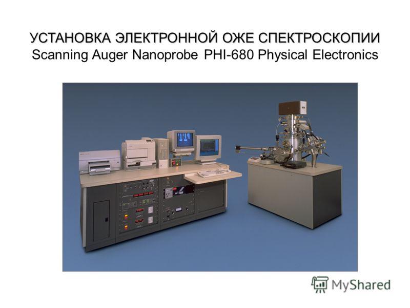 УСТАНОВКА ЭЛЕКТРОННОЙ ОЖЕ СПЕКТРОСКОПИИ УСТАНОВКА ЭЛЕКТРОННОЙ ОЖЕ СПЕКТРОСКОПИИ Scanning Auger Nanoprobe PHI-680 Physical Electronics