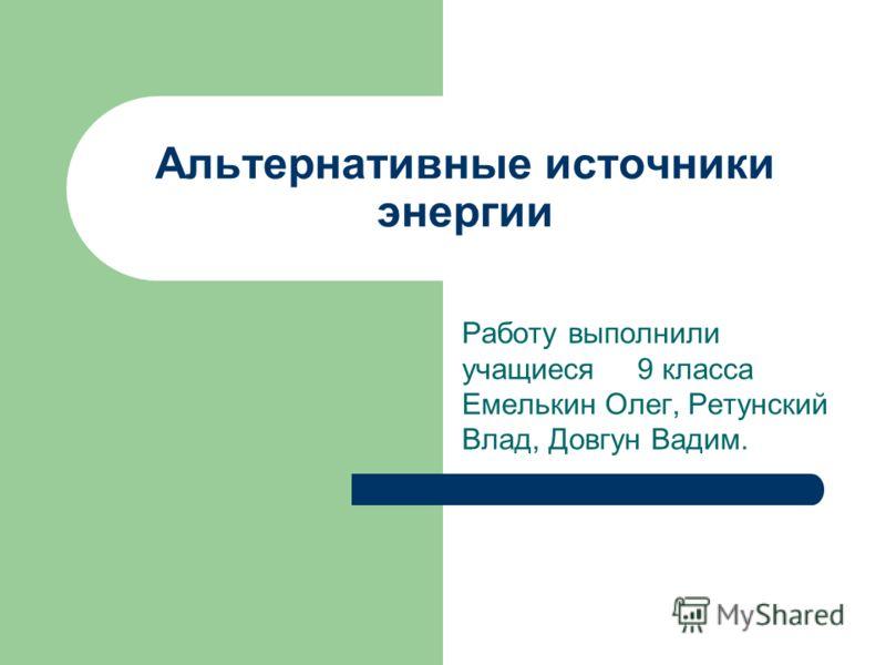 Альтернативные источники энергии Работу выполнили учащиеся 9 класса Емелькин Олег, Ретунский Влад, Довгун Вадим.